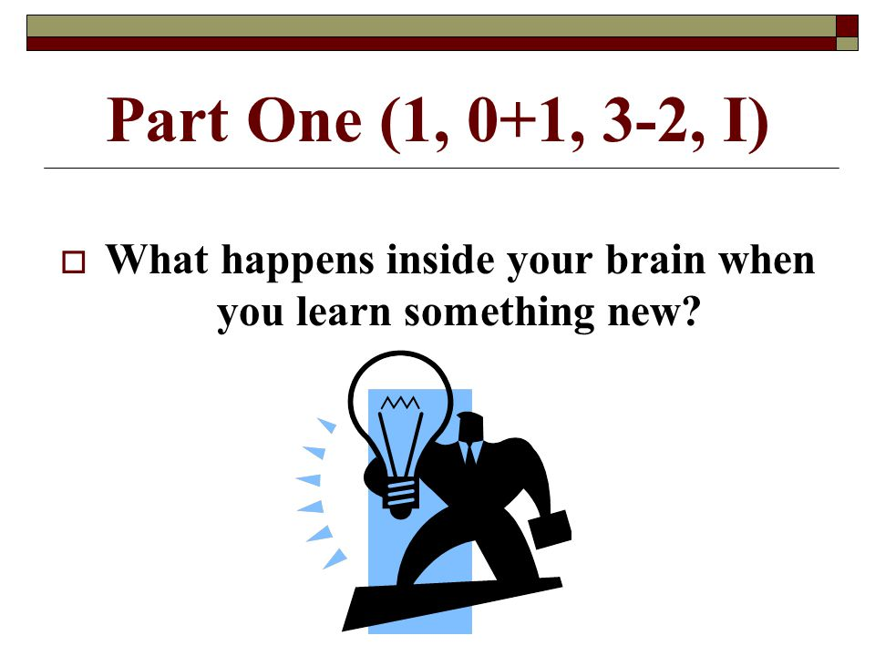 Part One (1, 0+1, 3-2, I)  What happens inside your brain when you learn something new?