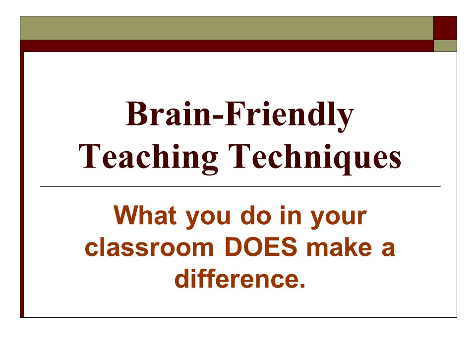 Brain-Friendly Teaching Techniques What you do in your classroom DOES make a difference.