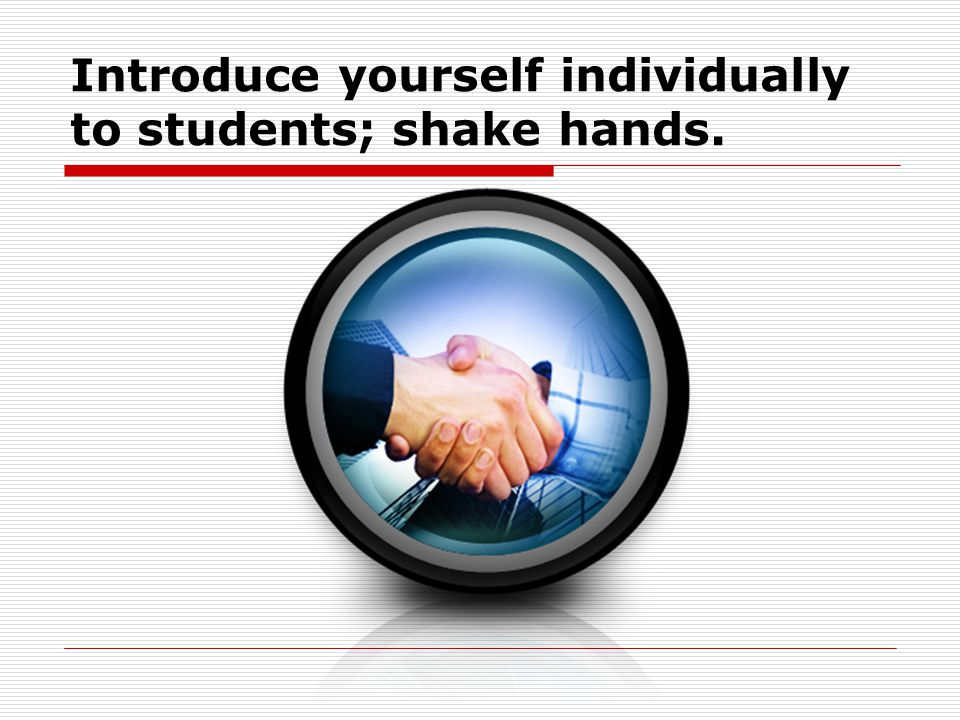 Introduce yourself individually to students; shake hands.