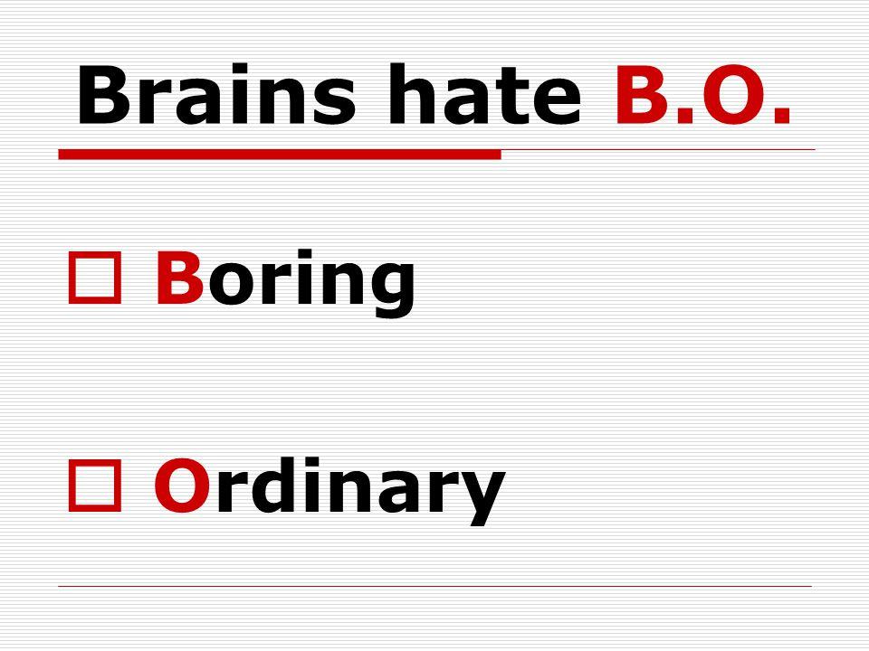 Brains hate B.O.  Boring  Ordinary