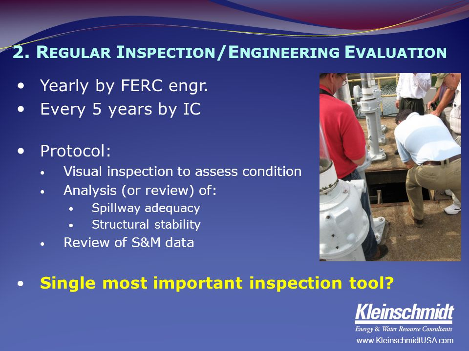 2. R EGULAR I NSPECTION /E NGINEERING E VALUATION Yearly by FERC engr. Every 5 years by IC Protocol: Visual inspection to assess condition Analysis (o