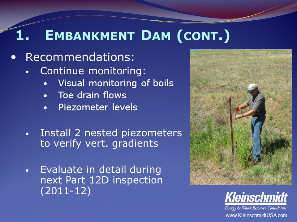 1.E MBANKMENT D AM ( CONT.) Recommendations: Continue monitoring: Visual monitoring of boils Toe drain flows Piezometer levels Install 2 nested piezom