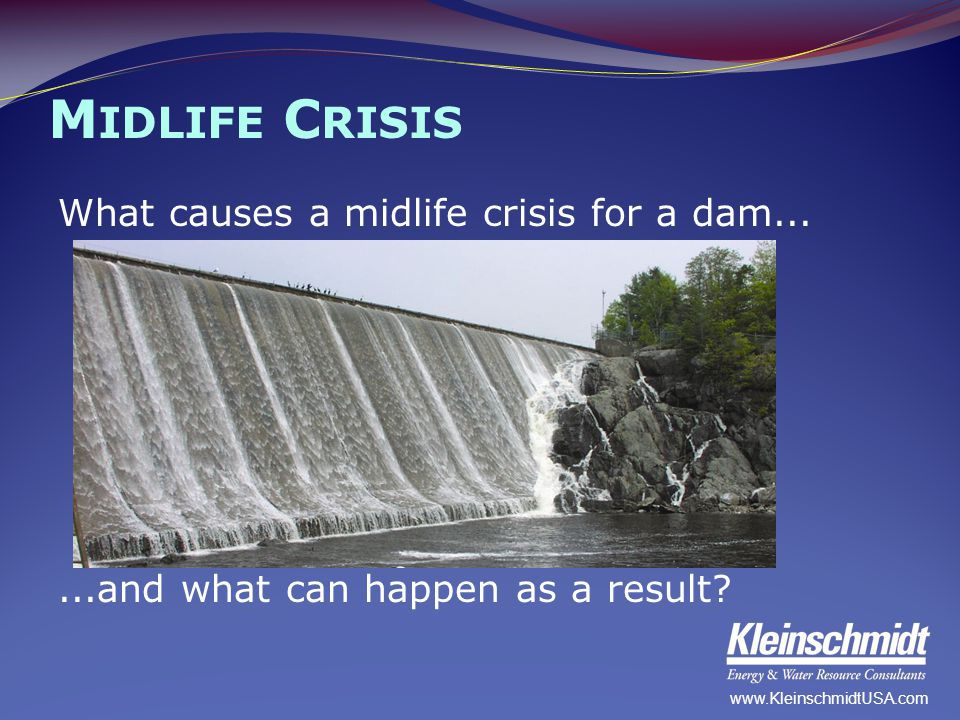 M IDLIFE C RISIS What causes a midlife crisis for a dam......and what can happen as a result? www.KleinschmidtUSA.com