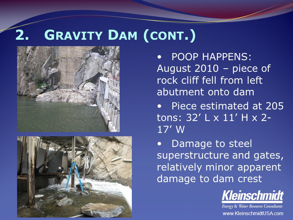2.G RAVITY D AM ( CONT.) POOP HAPPENS: August 2010 – piece of rock cliff fell from left abutment onto dam Piece estimated at 205 tons: 32' L x 11' H x
