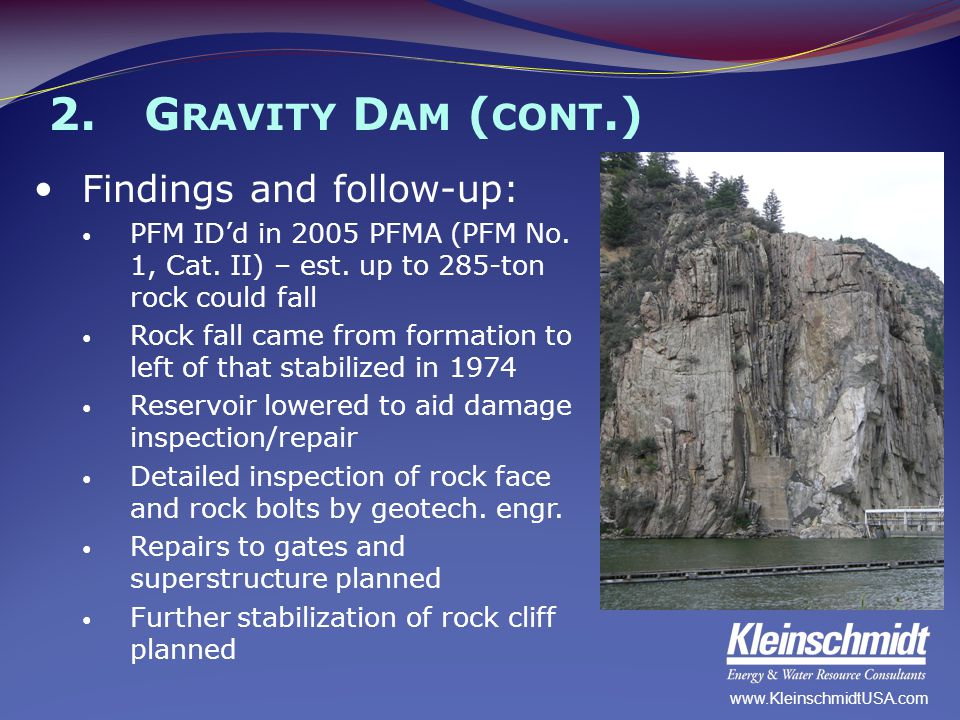 2.G RAVITY D AM ( CONT.) Findings and follow-up: PFM ID'd in 2005 PFMA (PFM No. 1, Cat. II) – est. up to 285-ton rock could fall Rock fall came from f