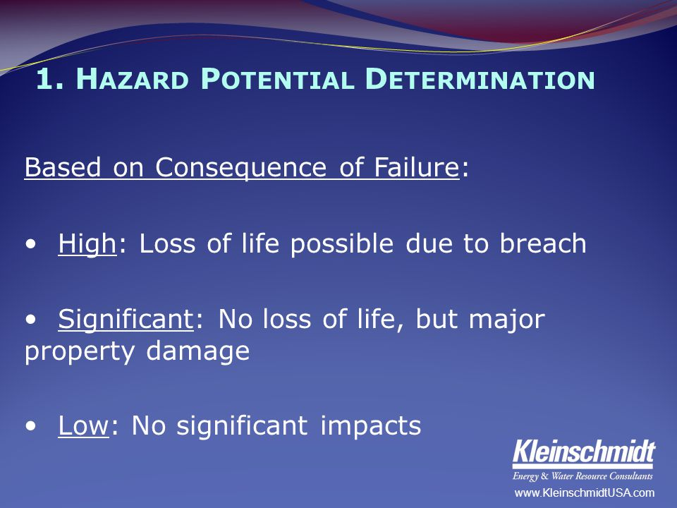 1. H AZARD P OTENTIAL D ETERMINATION Based on Consequence of Failure: High: Loss of life possible due to breach Significant: No loss of life, but majo