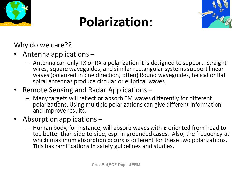 Polarization: Why do we care?? Antenna applications – – Antenna can only TX or RX a polarization it is designed to support. Straight wires, square wav