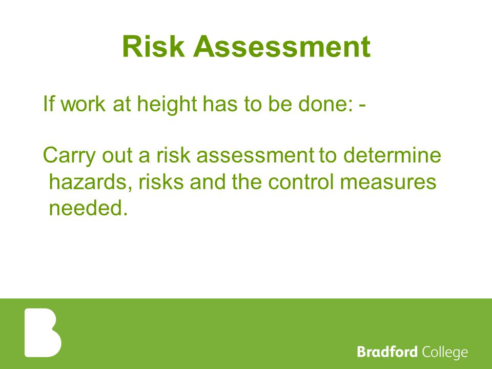 Risk Assessment If work at height has to be done: - Carry out a risk assessment to determine hazards, risks and the control measures needed.