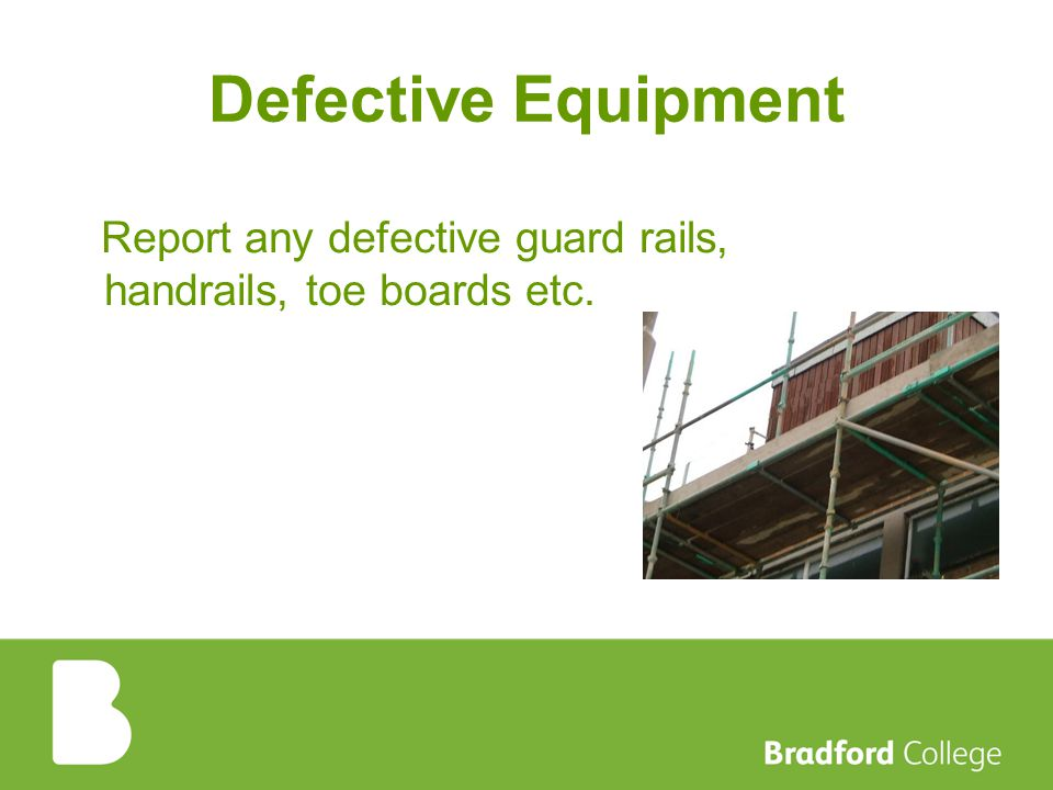 Defective Equipment Report any defective guard rails, handrails, toe boards etc.