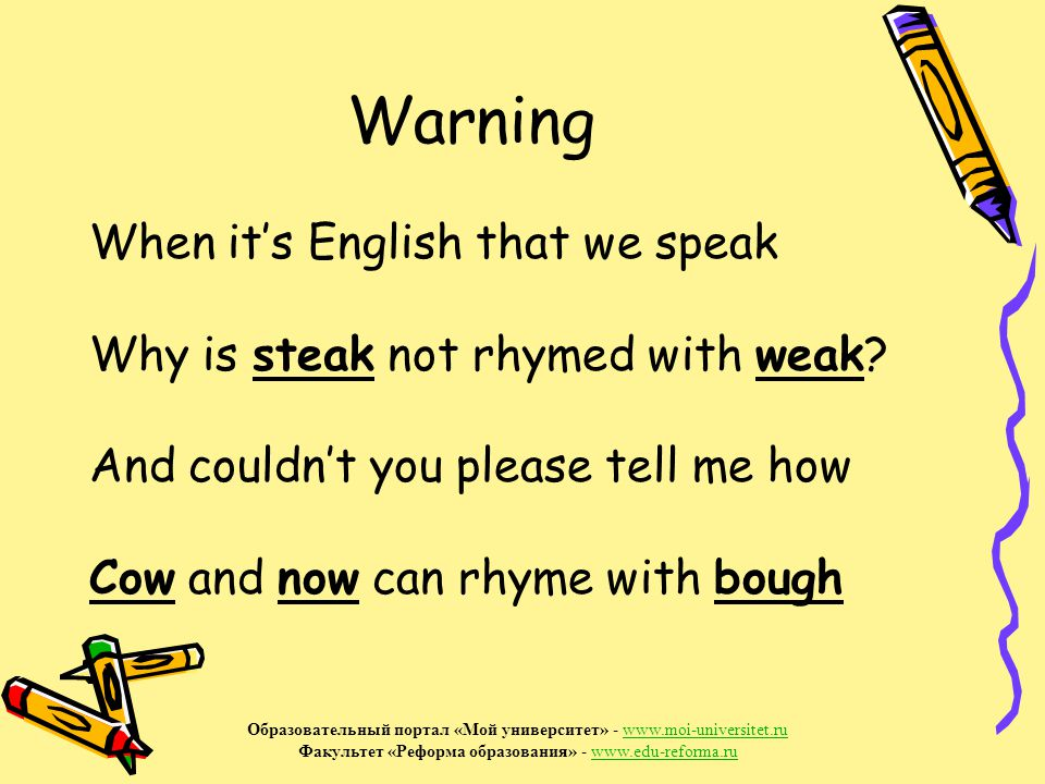 Warning When it's English that we speak Why is steak not rhymed with weak.