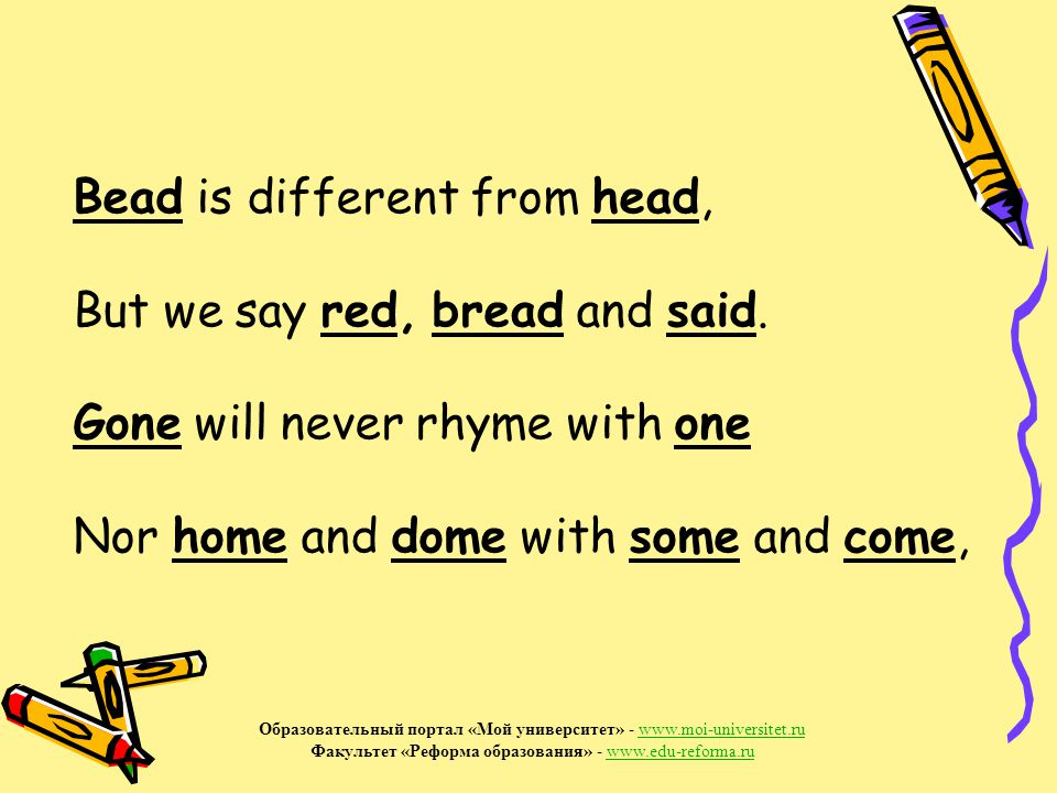 Bead is different from head, But we say red, bread and said.