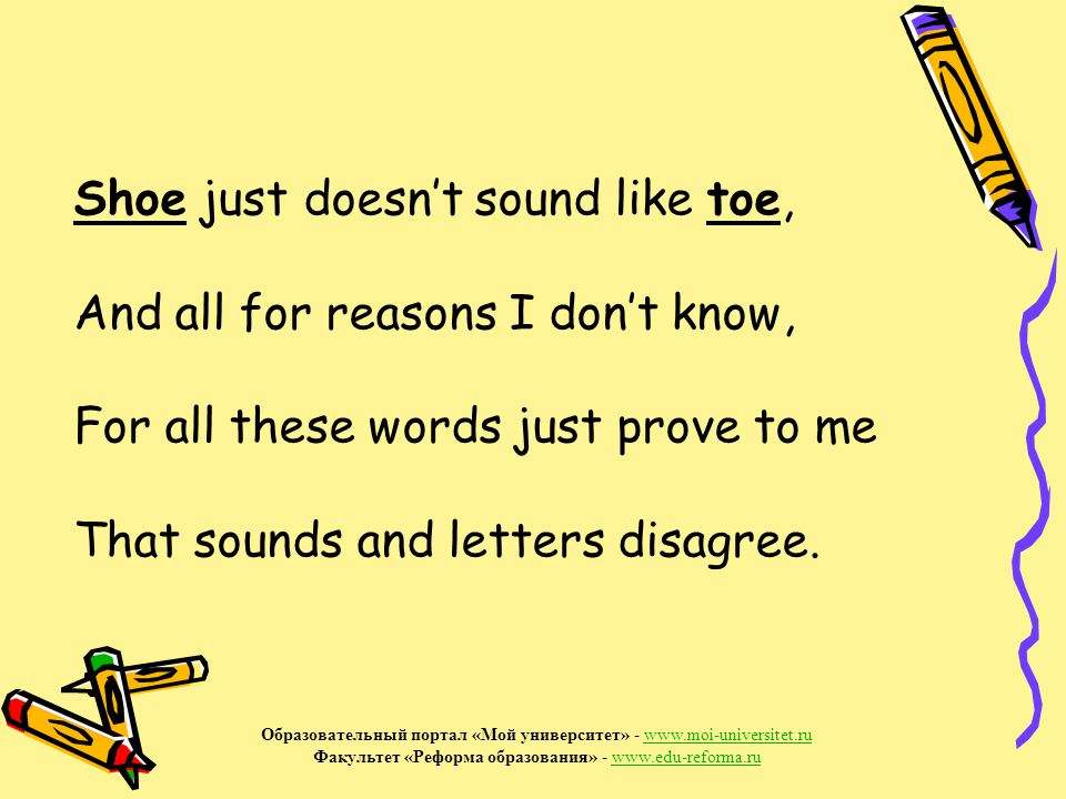 Shoe just doesn't sound like toe, And all for reasons I don't know, For all these words just prove to me That sounds and letters disagree.
