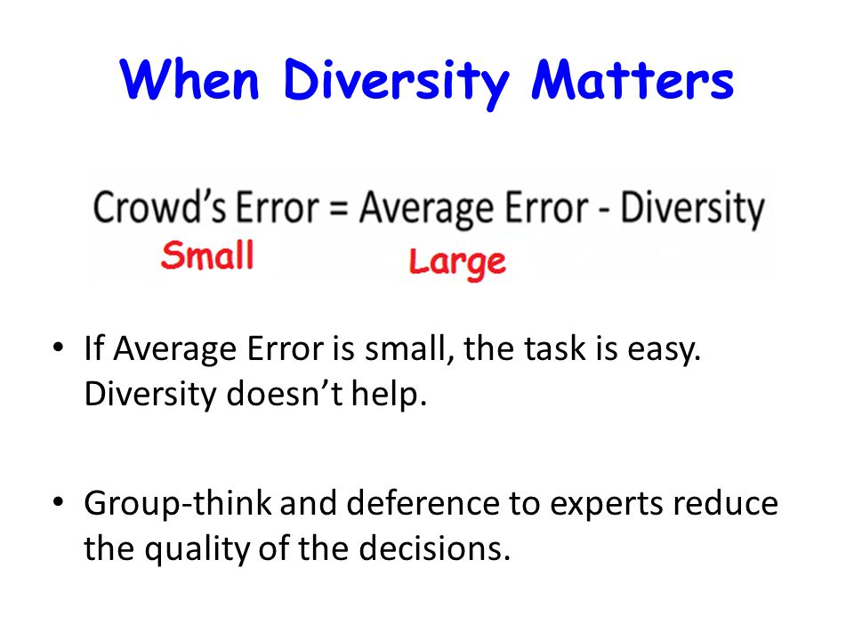 When Diversity Matters If Average Error is small, the task is easy. Diversity doesn't help. Group-think and deference to experts reduce the quality of