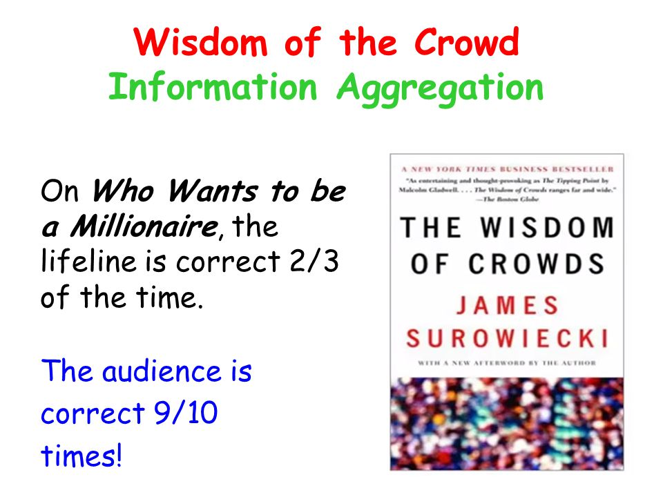 Wisdom of the Crowd Information Aggregation On Who Wants to be a Millionaire, the lifeline is correct 2/3 of the time. The audience is correct 9/10 ti