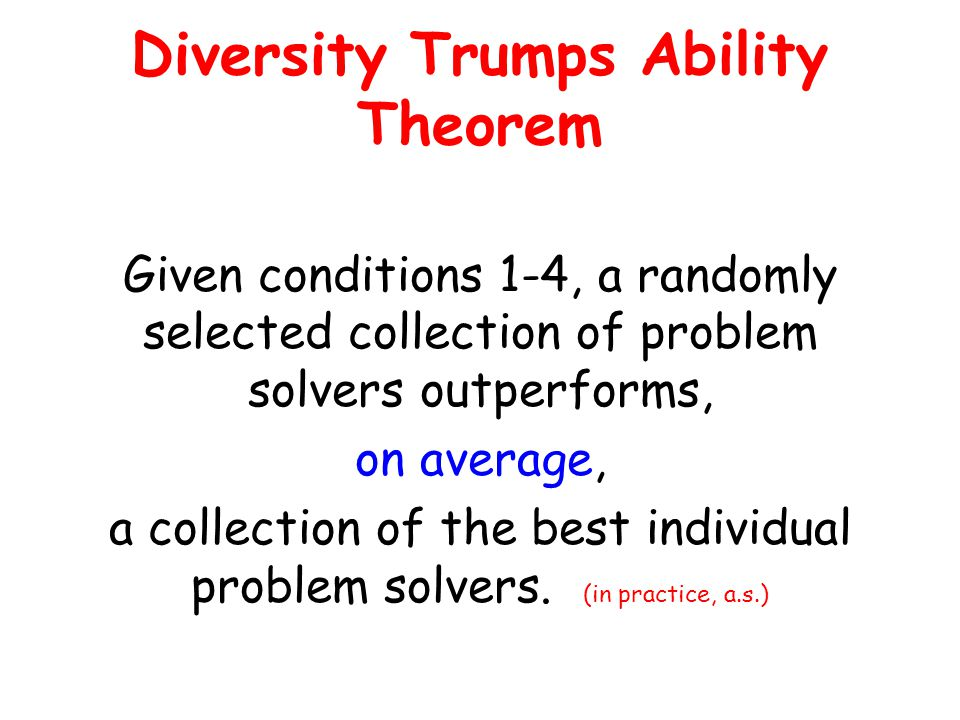 Diversity Trumps Ability Theorem Given conditions 1-4, a randomly selected collection of problem solvers outperforms, on average, a collection of the