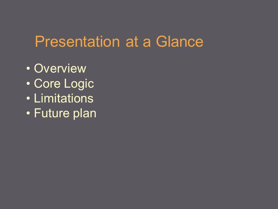 Presentation at a Glance Overview Core Logic Limitations Future plan