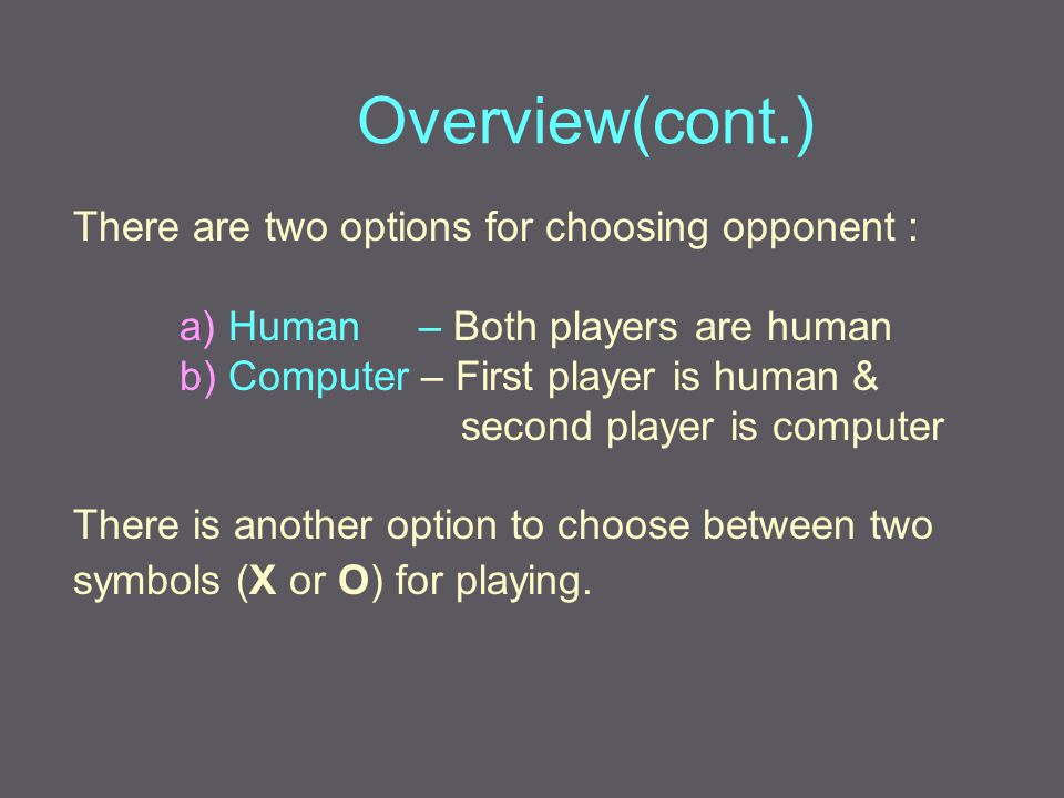 There are two options for choosing opponent : a) Human – Both players are human b) Computer – First player is human & second player is computer There is another option to choose between two symbols (X or O) for playing.