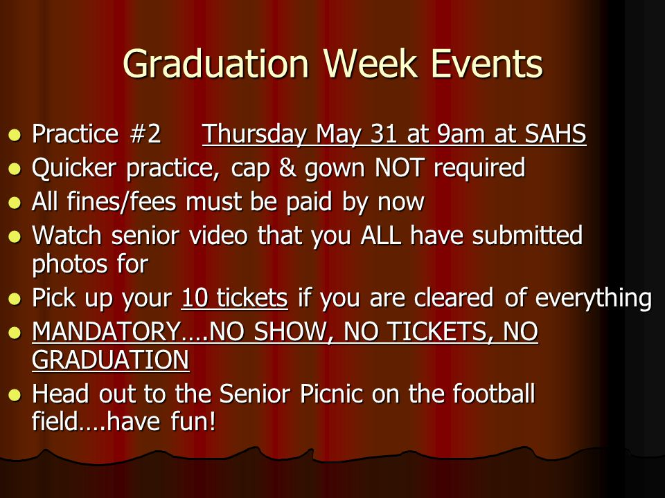 Graduation Week Events Practice #2 Thursday May 31 at 9am at SAHS Practice #2 Thursday May 31 at 9am at SAHS Quicker practice, cap & gown NOT required Quicker practice, cap & gown NOT required All fines/fees must be paid by now All fines/fees must be paid by now Watch senior video that you ALL have submitted photos for Watch senior video that you ALL have submitted photos for Pick up your 10 tickets if you are cleared of everything Pick up your 10 tickets if you are cleared of everything MANDATORY….NO SHOW, NO TICKETS, NO GRADUATION MANDATORY….NO SHOW, NO TICKETS, NO GRADUATION Head out to the Senior Picnic on the football field….have fun.