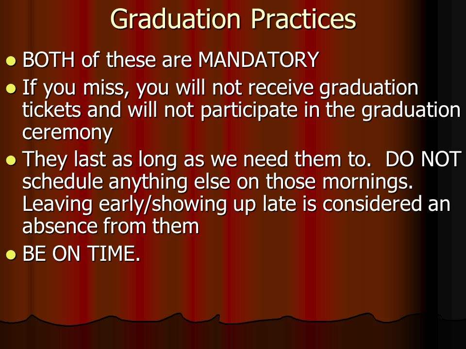 Graduation Practices BOTH of these are MANDATORY BOTH of these are MANDATORY If you miss, you will not receive graduation tickets and will not participate in the graduation ceremony If you miss, you will not receive graduation tickets and will not participate in the graduation ceremony They last as long as we need them to.