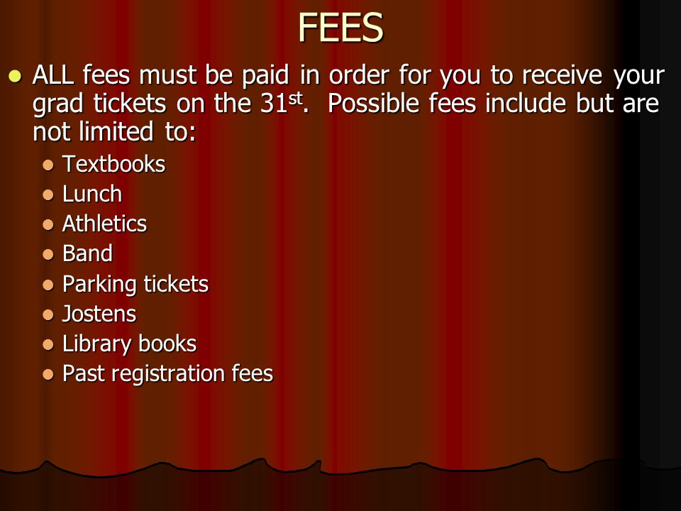 FEES ALL fees must be paid in order for you to receive your grad tickets on the 31 st.