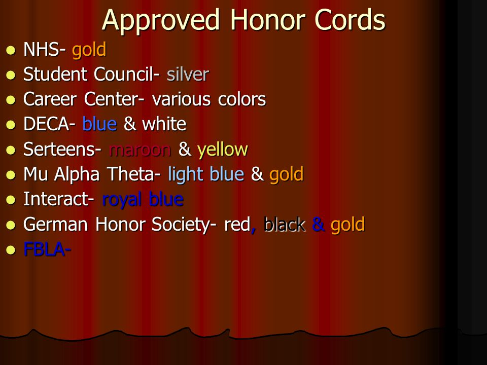 Approved Honor Cords NHS- gold NHS- gold Student Council- silver Student Council- silver Career Center- various colors Career Center- various colors DECA- blue & white DECA- blue & white Serteens- maroon & yellow Serteens- maroon & yellow Mu Alpha Theta- light blue & gold Mu Alpha Theta- light blue & gold Interact- royal blue Interact- royal blue German Honor Society- red, black & gold German Honor Society- red, black & gold FBLA- FBLA-