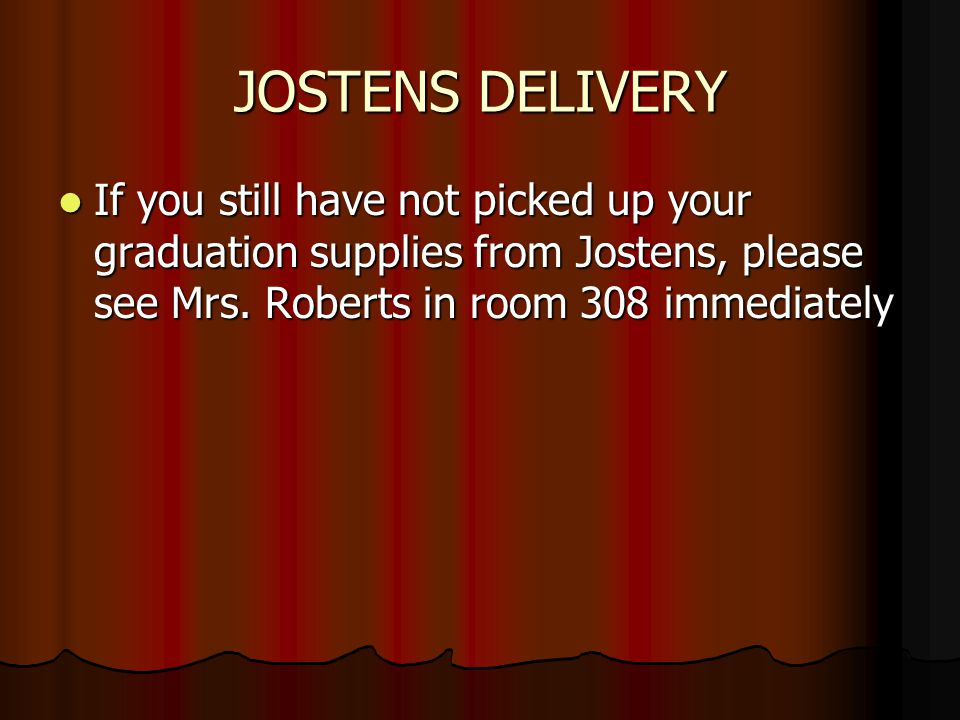 JOSTENS DELIVERY If you still have not picked up your graduation supplies from Jostens, please see Mrs.