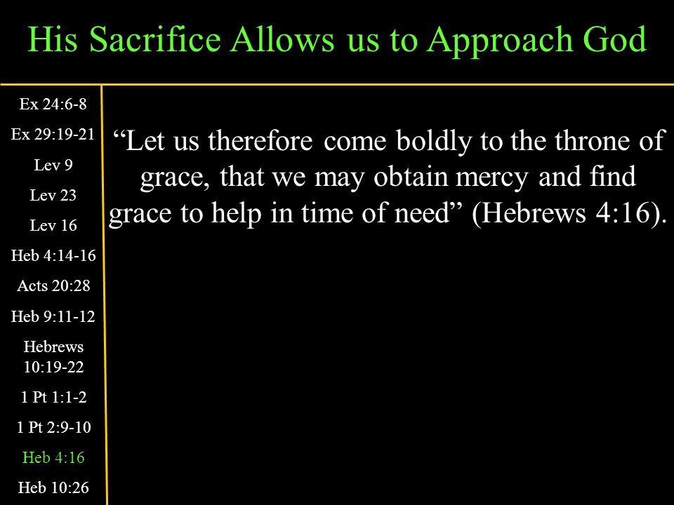 His Sacrifice Allows us to Approach God Let us therefore come boldly to the throne of grace, that we may obtain mercy and find grace to help in time of need (Hebrews 4:16).