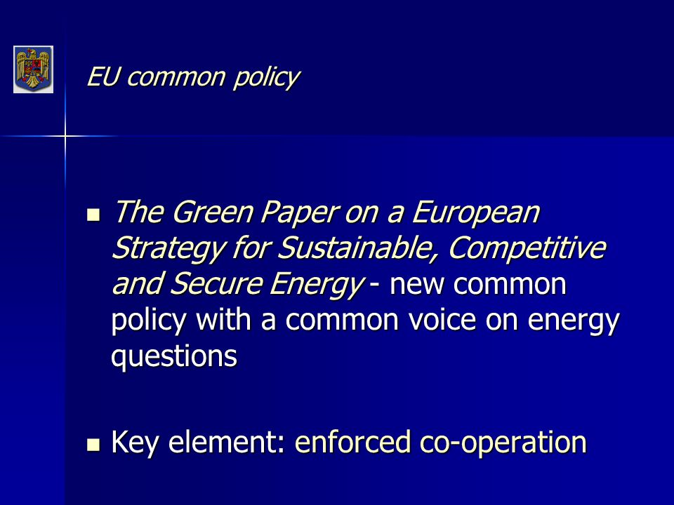 EU common policy The Green Paper on a European Strategy for Sustainable, Competitive and Secure Energy - new common policy with a common voice on energy questions The Green Paper on a European Strategy for Sustainable, Competitive and Secure Energy - new common policy with a common voice on energy questions Key element: enforced co-operation Key element: enforced co-operation