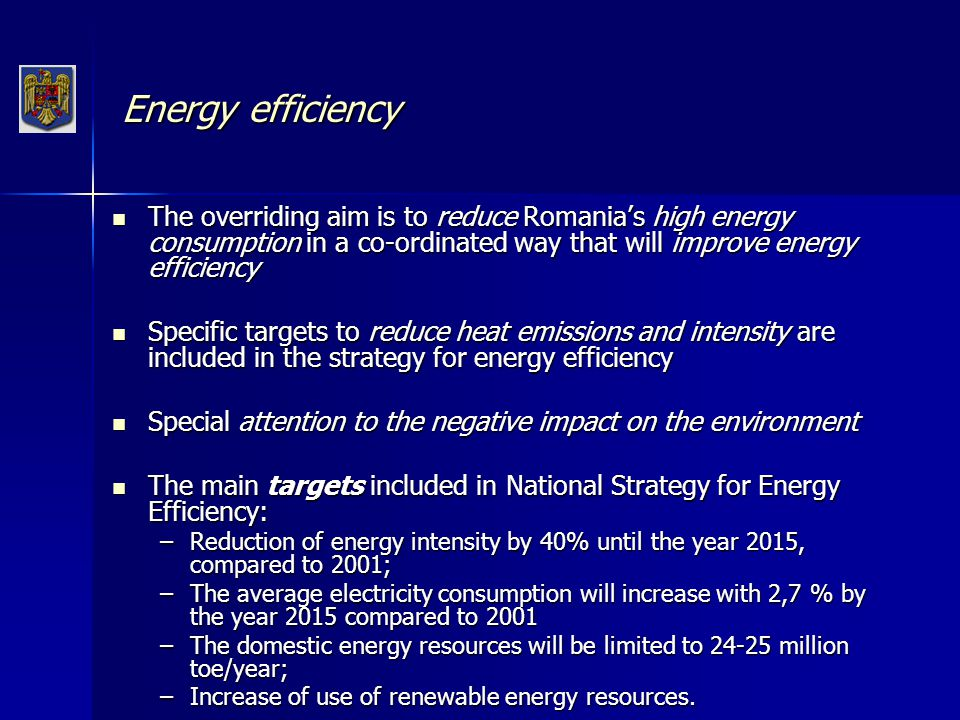 Renewable Target: the consumption of electricity produced by renewable sources to reach 33 % of the total energy consumption, representing 11 % of the gross domestic energy consumption Target: the consumption of electricity produced by renewable sources to reach 33 % of the total energy consumption, representing 11 % of the gross domestic energy consumption Benefits of renewable energy use: Benefits of renewable energy use: –the unique characteristics in combating climate change and contributing to reliability of energy supply through increased diversity; –create opportunities for business and jobs ; –it represents a local source that can help reduce reliance on import and improves the security of energy supply, meeting the environment protection criteria.