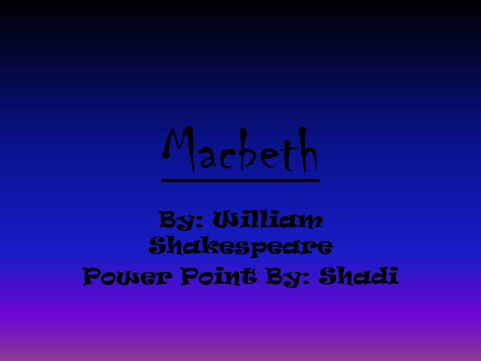 Macbeth By: William Shakespeare Power Point By: Shadi