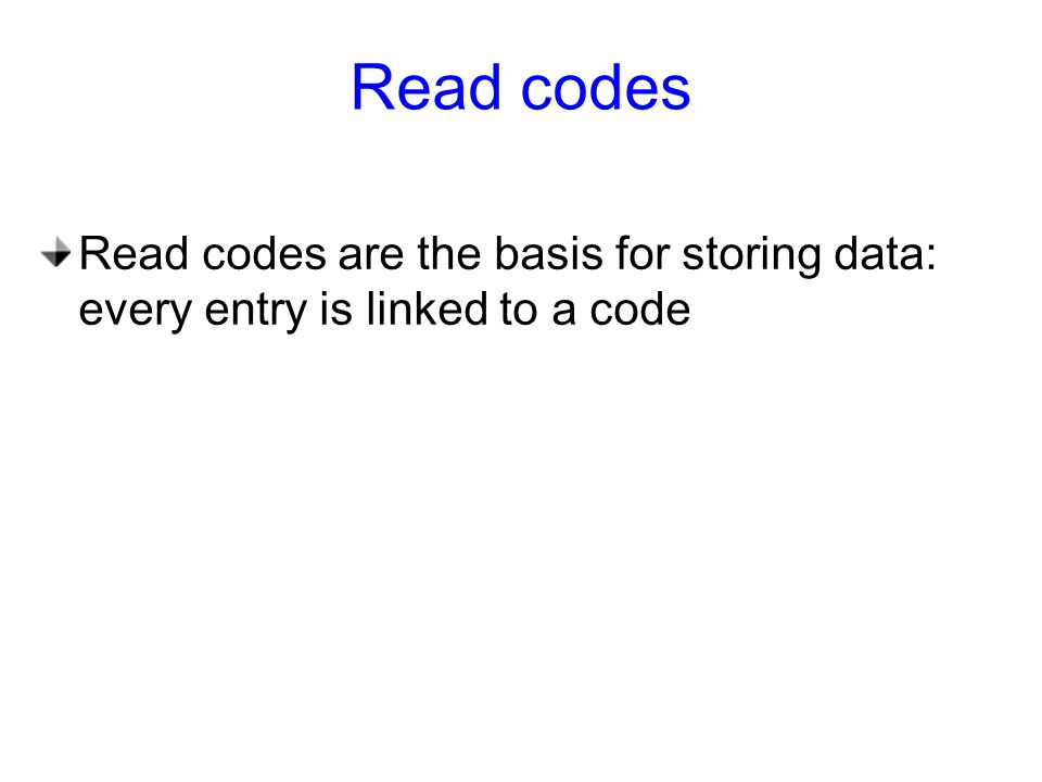 Read codes Read codes are the basis for storing data: every entry is linked to a code