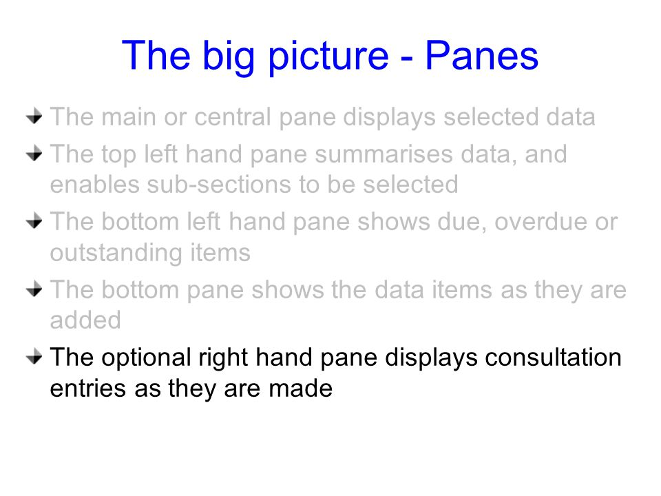 The big picture - Panes The main or central pane displays selected data The top left hand pane summarises data, and enables sub-sections to be selected The bottom left hand pane shows due, overdue or outstanding items The bottom pane shows the data items as they are added The optional right hand pane displays consultation entries as they are made