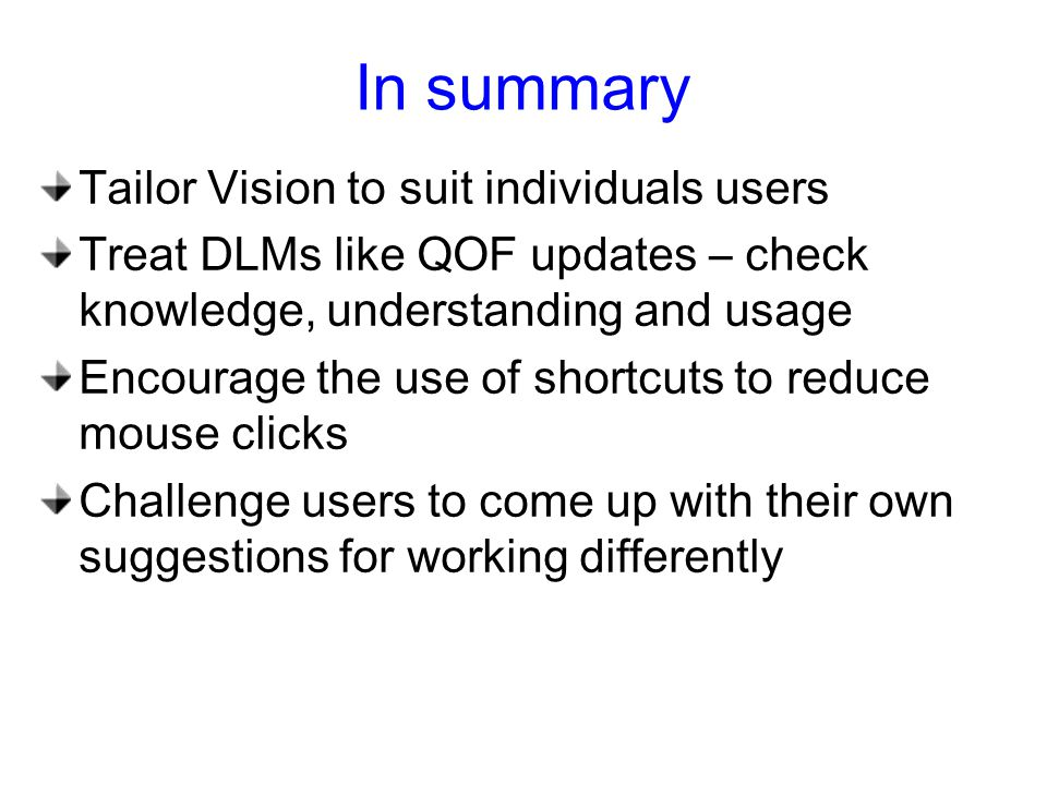 In summary Tailor Vision to suit individuals users Treat DLMs like QOF updates – check knowledge, understanding and usage Encourage the use of shortcuts to reduce mouse clicks Challenge users to come up with their own suggestions for working differently