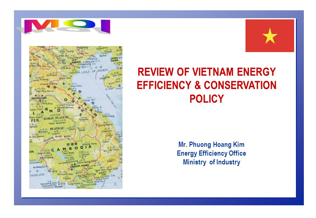 Mr. Phuong Hoang Kim Energy Efficiency Office Ministry of Industry REVIEW OF VIETNAM ENERGY EFFICIENCY & CONSERVATION POLICY