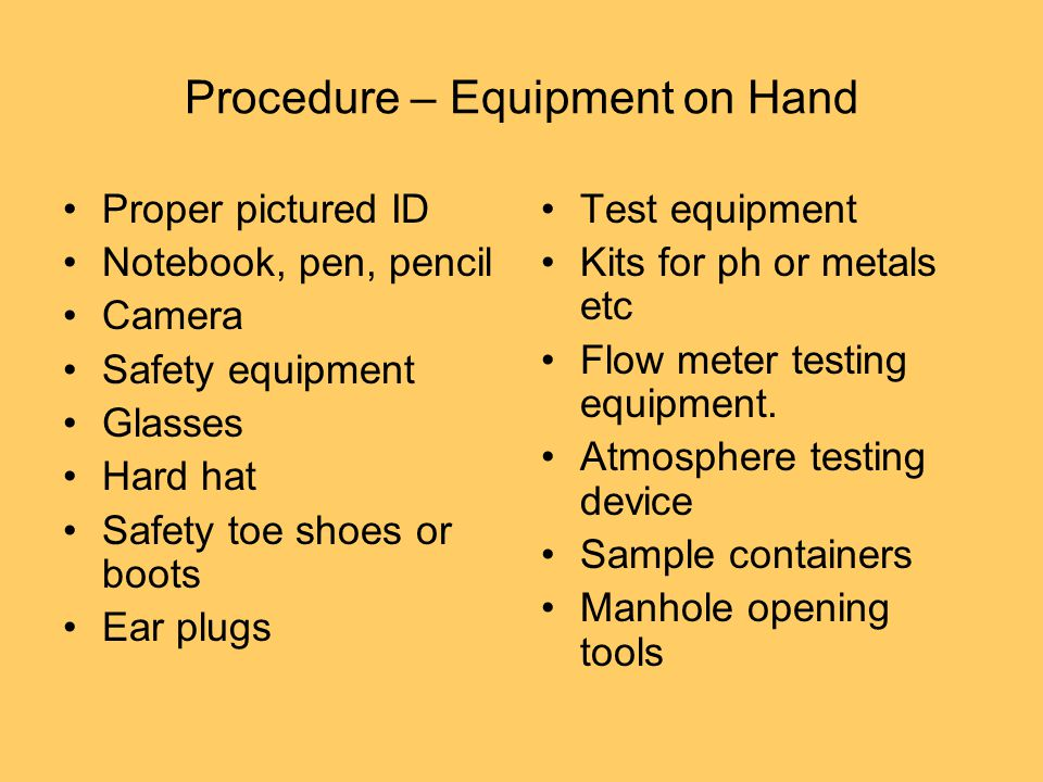 Procedure – Equipment on Hand Proper pictured ID Notebook, pen, pencil Camera Safety equipment Glasses Hard hat Safety toe shoes or boots Ear plugs Test equipment Kits for ph or metals etc Flow meter testing equipment.