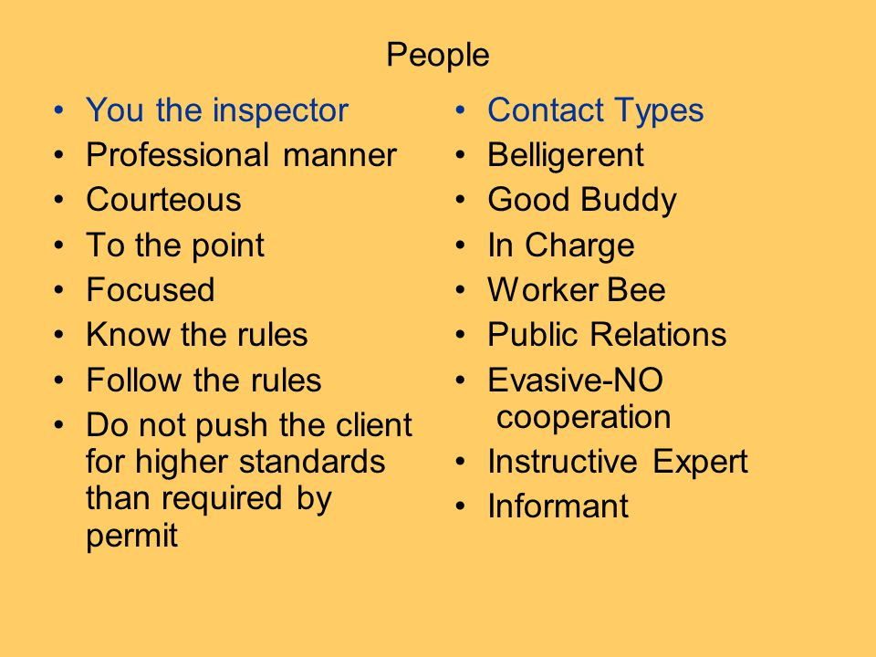 People You the inspector Professional manner Courteous To the point Focused Know the rules Follow the rules Do not push the client for higher standards than required by permit Contact Types Belligerent Good Buddy In Charge Worker Bee Public Relations Evasive-NO cooperation Instructive Expert Informant