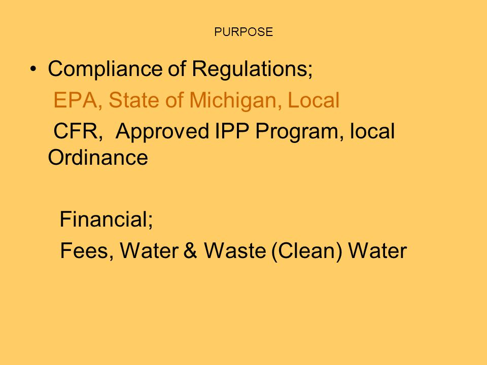 PURPOSE Compliance of Regulations; EPA, State of Michigan, Local CFR, Approved IPP Program, local Ordinance Financial; Fees, Water & Waste (Clean) Water