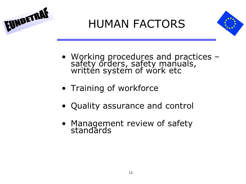 12 HUMAN FACTORS Working procedures and practices – safety orders, safety manuals, written system of work etc Training of workforce Quality assurance