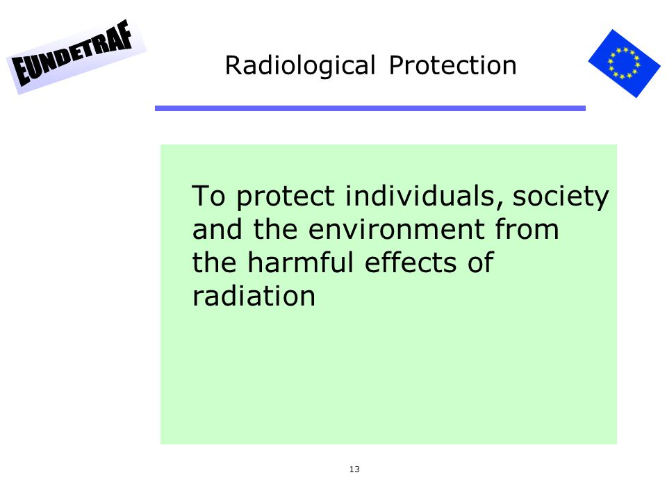 13 Radiological Protection To protect individuals, society and the environment from the harmful effects of radiation
