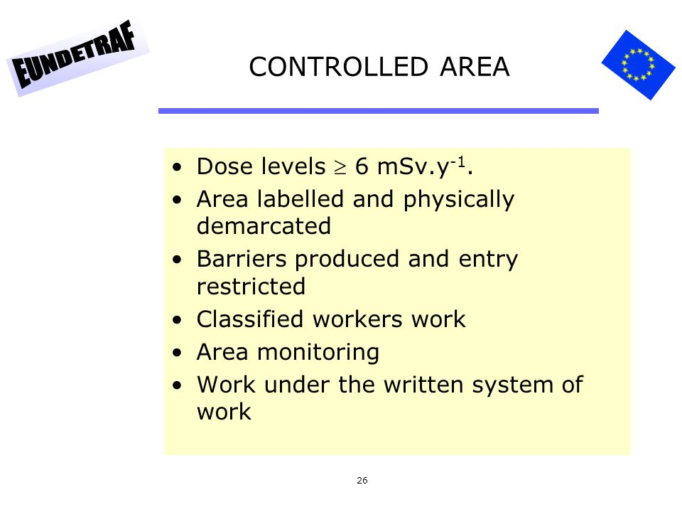 26 CONTROLLED AREA Dose levels  6 mSv.y -1. Area labelled and physically demarcated Barriers produced and entry restricted Classified workers work Ar