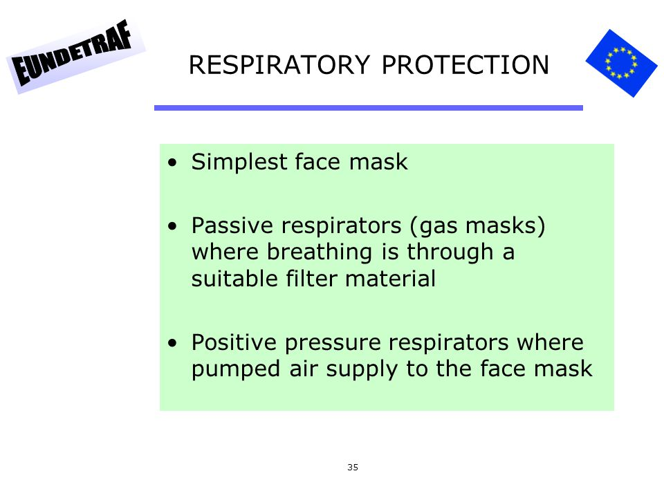 35 RESPIRATORY PROTECTION Simplest face mask Passive respirators (gas masks) where breathing is through a suitable filter material Positive pressure r