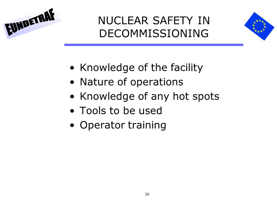 36 NUCLEAR SAFETY IN DECOMMISSIONING Knowledge of the facility Nature of operations Knowledge of any hot spots Tools to be used Operator training