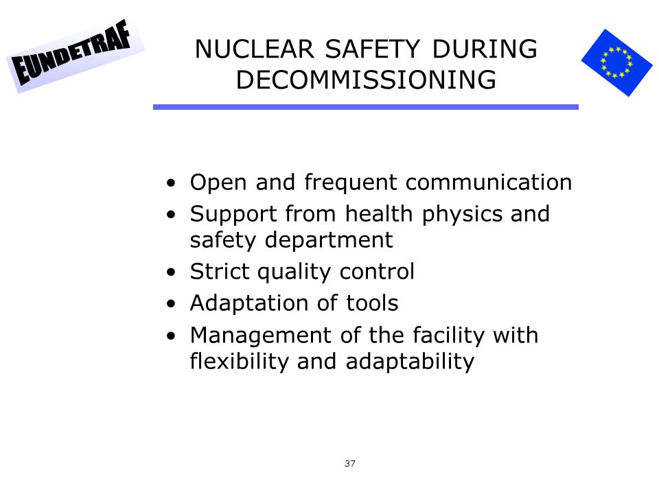 37 NUCLEAR SAFETY DURING DECOMMISSIONING Open and frequent communication Support from health physics and safety department Strict quality control Adap