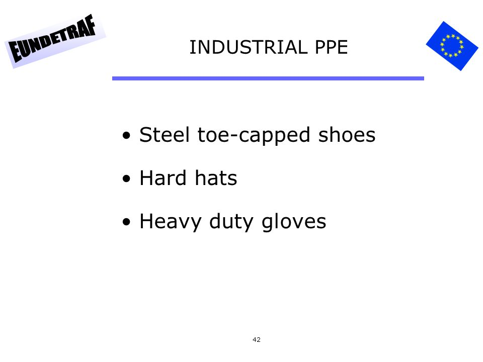 42 INDUSTRIAL PPE Steel toe-capped shoes Hard hats Heavy duty gloves