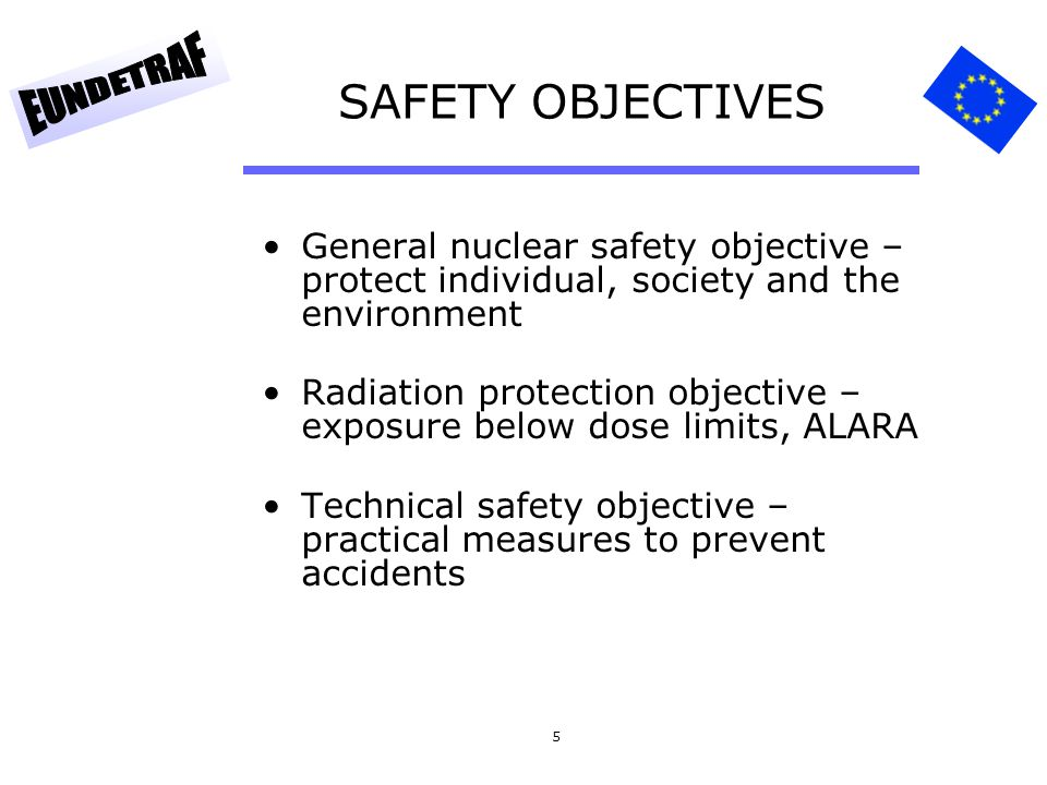 5 SAFETY OBJECTIVES General nuclear safety objective – protect individual, society and the environment Radiation protection objective – exposure below