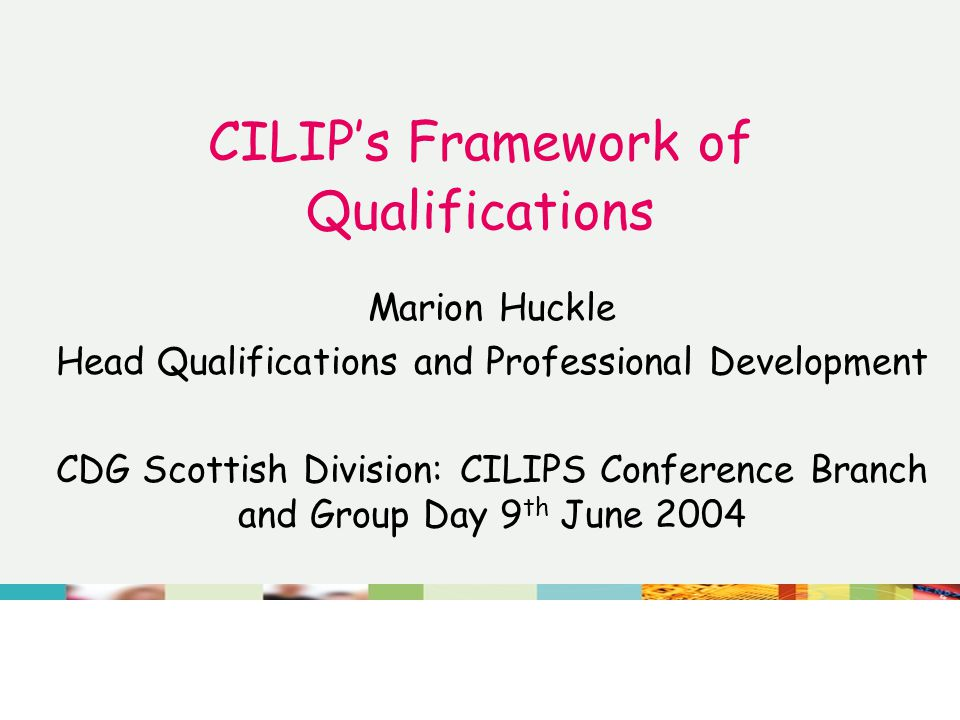 CILIP's Framework of Qualifications Marion Huckle Head Qualifications and Professional Development CDG Scottish Division: CILIPS Conference Branch and Group Day 9 th June 2004