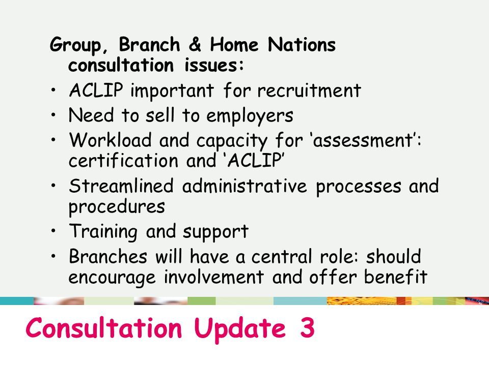 Consultation Update 3 Group, Branch & Home Nations consultation issues: ACLIP important for recruitment Need to sell to employers Workload and capacity for 'assessment': certification and 'ACLIP' Streamlined administrative processes and procedures Training and support Branches will have a central role: should encourage involvement and offer benefit