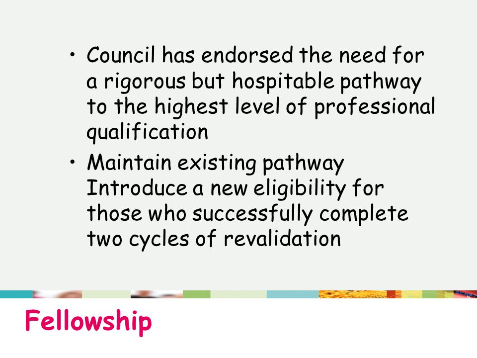 Fellowship Council has endorsed the need for a rigorous but hospitable pathway to the highest level of professional qualification Maintain existing pathway Introduce a new eligibility for those who successfully complete two cycles of revalidation
