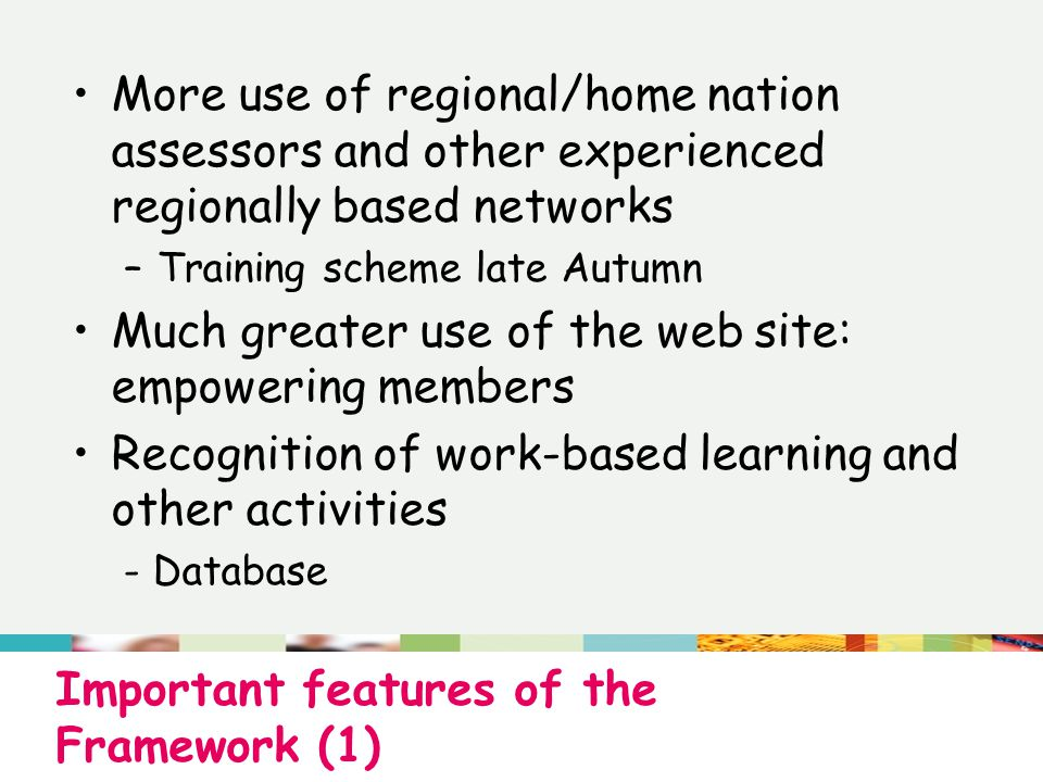 Important features of the Framework (1) More use of regional/home nation assessors and other experienced regionally based networks –Training scheme late Autumn Much greater use of the web site: empowering members Recognition of work-based learning and other activities - Database