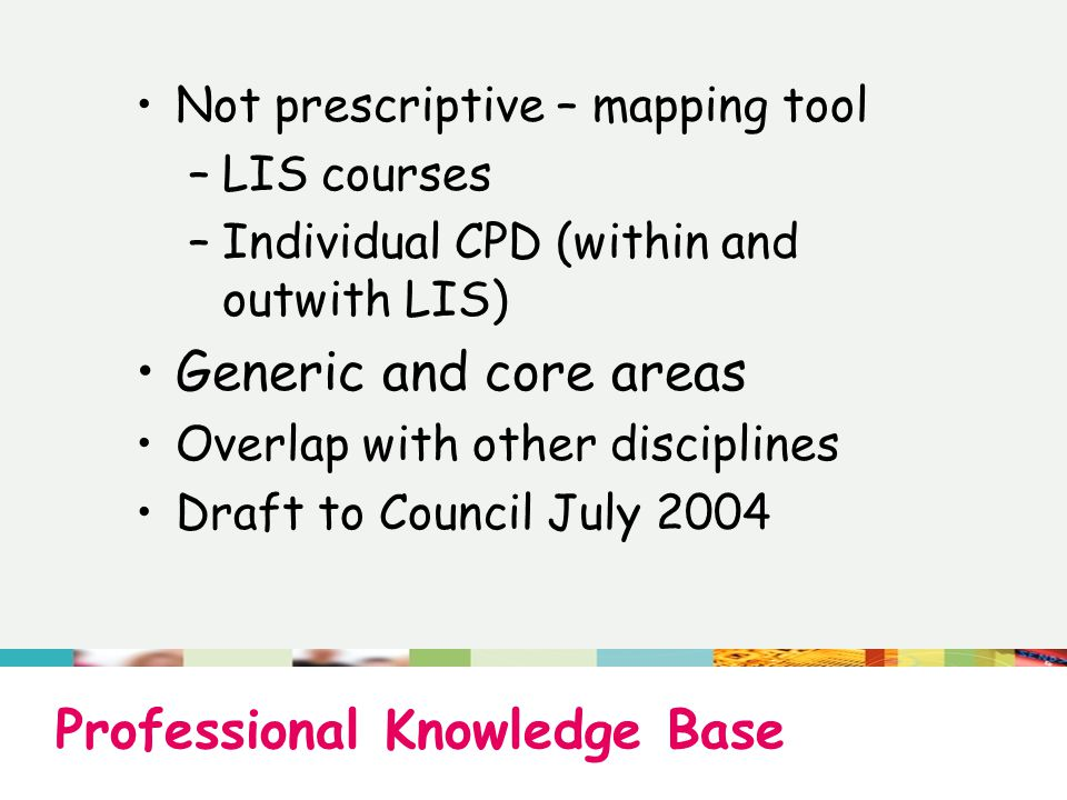 Professional Knowledge Base Not prescriptive – mapping tool –LIS courses –Individual CPD (within and outwith LIS) Generic and core areas Overlap with other disciplines Draft to Council July 2004
